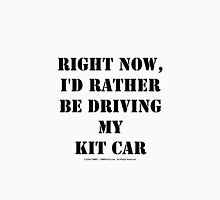 Right Now, I'd Rather Be Driving My Kit Car - Black Text Unisex T-Shirt