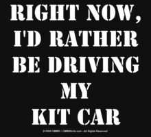 Right Now, I'd Rather Be Driving My Kit Car - White Text by cmmei