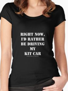 Right Now, I'd Rather Be Driving My Kit Car - White Text Women's Fitted Scoop T-Shirt