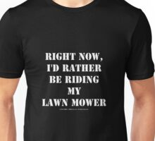 Right Now, I'd Rather Be Riding My Lawn Mower - White Text Unisex T-Shirt
