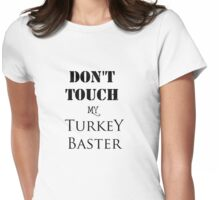 DON'T TOUCH MY Turkey Baster THANKSGIVING Womens Fitted T-Shirt