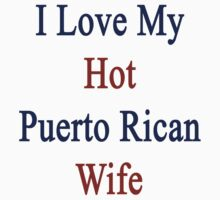 I Love My Hot Puerto Rican Wife  by supernova23