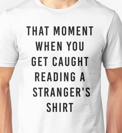 The moment when you get caught reading a stranger's book shirt Unisex T-Shirt