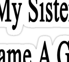 Against Everything My Sister Became A Great Nurse  Sticker