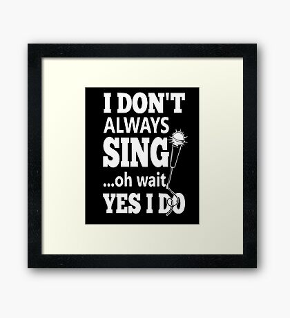 I Dont Always Sing Oh Wait Yes Do  Framed Print