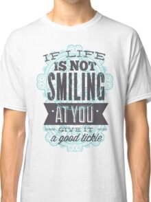 If Life Is Not Smiling At you. Give It A Good Tickle Classic T-Shirt