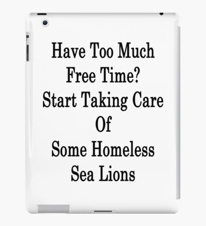 Have Too Much Free Time? Start Taking Care Of Some Homeless Sea Lions iPad Case/Skin