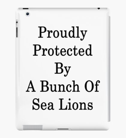 Proudly Protected By A Bunch Of Sea Lions iPad Case/Skin