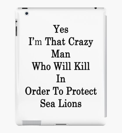 Yes I'm That Crazy Man Who Will Kill In Order To Protect Sea Lions iPad Case/Skin