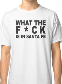 What the F*ck is in Santa Fe Classic T-Shirt