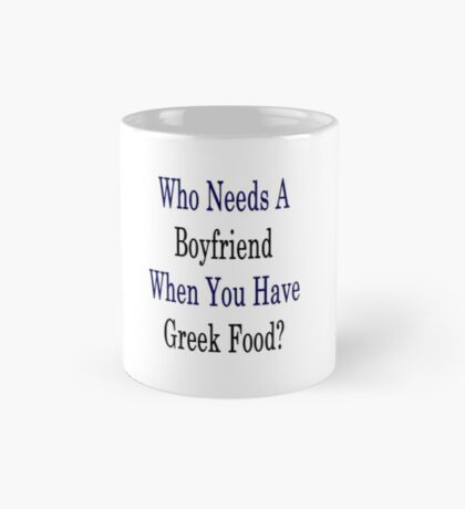 Who Needs A Boyfriend When You Have Greek Food?  Mug