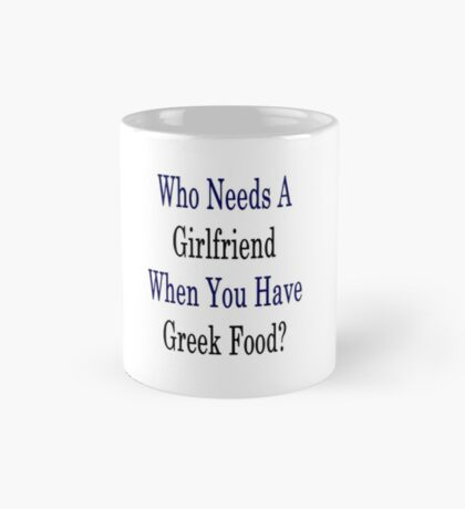 Who Needs A Girlfriend When You Have Greek Food?  Mug