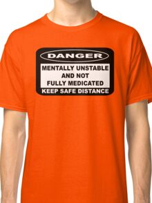 MENTALLY UNSTABLE AND NOT FULLY MEDICATED Classic T-Shirt