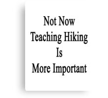 Not Now Teaching Hiking Is More Important  Canvas Print