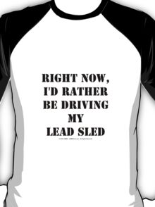 Right Now, I'd Rather Be Driving My Lead Sled - Black Text T-Shirt