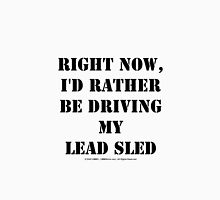Right Now, I'd Rather Be Driving My Lead Sled - Black Text Unisex T-Shirt