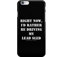 Right Now, I'd Rather Be Driving My Lead Sled - White Text iPhone Case/Skin