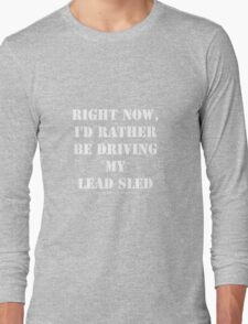 Right Now, I'd Rather Be Driving My Lead Sled - White Text Long Sleeve T-Shirt