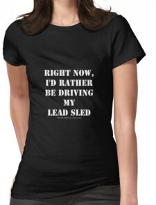 Right Now, I'd Rather Be Driving My Lead Sled - White Text Womens Fitted T-Shirt