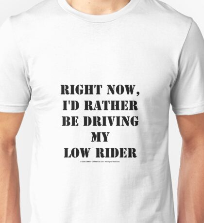 Right Now, I'd Rather Be Driving My Low Rider - Black Text Unisex T-Shirt
