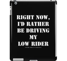 Right Now, I'd Rather Be Driving My Low Rider - White Text iPad Case/Skin