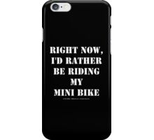 Right Now, I'd Rather Be Riding My Mini Bike - White Text iPhone Case/Skin