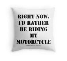 Right Now, I'd Rather Be Riding My Motorcycle - Black Text Throw Pillow