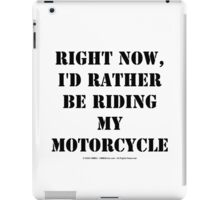 Right Now, I'd Rather Be Riding My Motorcycle - Black Text iPad Case/Skin