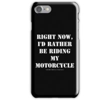 Right Now, I'd Rather Be Riding My Motorcycle - White Text iPhone Case/Skin