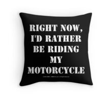 Right Now, I'd Rather Be Riding My Motorcycle - White Text Throw Pillow