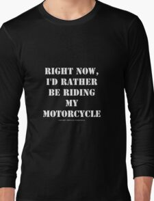 Right Now, I'd Rather Be Riding My Motorcycle - White Text Long Sleeve T-Shirt