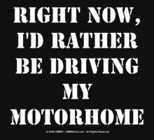 Right Now, I'd Rather Be Driving My Motorhome - White Text by cmmei