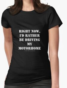 Right Now, I'd Rather Be Driving My Motorhome - White Text Womens Fitted T-Shirt