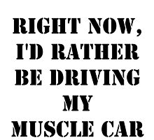 Right Now, I'd Rather Be Driving My Muscle Car - Black Text by cmmei
