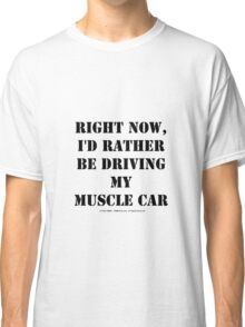 Right Now, I'd Rather Be Driving My Muscle Car - Black Text Classic T-Shirt
