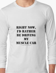 Right Now, I'd Rather Be Driving My Muscle Car - Black Text Long Sleeve T-Shirt