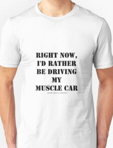 Right Now, I'd Rather Be Driving My Muscle Car - Black Text Unisex T-Shirt
