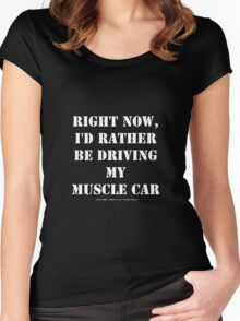 Right Now, I'd Rather Be Driving My Muscle Car - White Text Women's Fitted Scoop T-Shirt