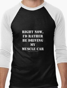 Right Now, I'd Rather Be Driving My Muscle Car - White Text Men's Baseball ¾ T-Shirt