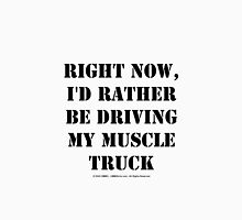 Right Now, I'd Rather Be Driving My Muscle Truck - Black Text T-Shirt