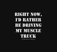Right Now, I'd Rather Be Driving My Muscle Truck - White Text Unisex T-Shirt