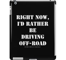 Right Now, I'd Rather Be Driving Off-Road - White Text iPad Case/Skin