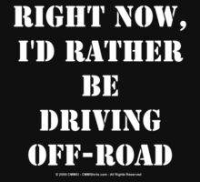 Right Now, I'd Rather Be Driving Off-Road - White Text by cmmei