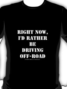 Right Now, I'd Rather Be Driving Off-Road - White Text T-Shirt