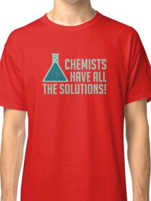 Chemists Have All The Solutions Classic T-Shirt