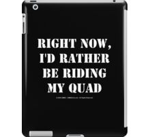 Right Now, I'd Rather Be Riding My Quad - White Text iPad Case/Skin