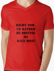 Right Now, I'd Rather Be Driving My Race Boat - Black Text Mens V-Neck T-Shirt