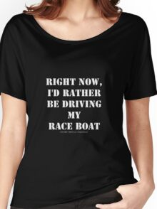 Right Now, I'd Rather Be Driving My Race Boat - White Text Women's Relaxed Fit T-Shirt