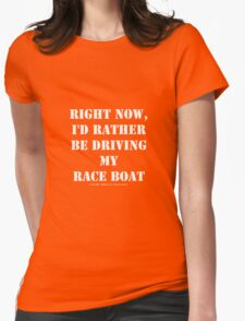 Right Now, I'd Rather Be Driving My Race Boat - White Text Womens Fitted T-Shirt