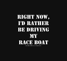 Right Now, I'd Rather Be Driving My Race Boat - White Text Unisex T-Shirt